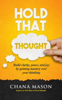 Hold That Thought Build Clarity Peace And Joy By Gaining Mastery Over Your Thinking