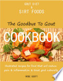 Gout Diet and Sirt Foods  The Goodbye to Gout Cookbook Illustrated Recipes for Food That Will Reduce Pain and Inflammation and Treat Gout Naturally