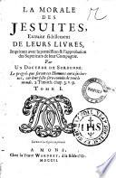 La morale des Jesuites, extraite fidellement de leurs livres, imprimez avec la permission & l'approbation des Superieurs de leur Compagnie. Par un Docteur de Sorbonne ... Tome 1. (-3)