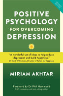 Positive Psychology for Overcoming Depression: Self-Help Strategies to Build Strength, Resilience and All-round Happiness