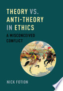 Theory vs. anti-theory in ethics : a misconceived conflict / Nick Fotion.