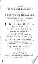 The intent and propriety of the Scripture miracles considered and explained, sermons preached in 1769,1770 and 1771 for the lect. founded by the hon. R. Boyle