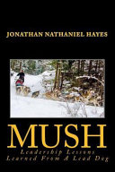 Mush Leadership Lessons Learned From A Lead Dog : training manual for churches and corporations. author jonathan...