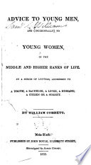 Advice to Young Men  and  incidentally  to Young Women in the Middle Ranks of Life  in a Series of Letters Addressed to a Youth  a Bachelor  a Lover  a Husband  a Father  a Citizen Or a Subject