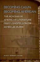 Becoming Cajun, Becoming American The Acadian in American Literature from Longfellow to James Lee Burke