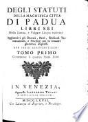 Degli statuti della magnifica citta di Padua libri sei nella latina, e volgare lingua trascritti. Aggiuntivi gli decreti, parti, sindicali terminazioni, e privilegi per lo innanti giammai impressi. Con indici abbondantissimi