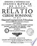 Joan. Btae de Lucâ, Cardinalis, relatio Curiae Romanae, in quâ omnium congregationum, tribunalium, aliarumque jurisdictionum urbis status acpraxis describitur