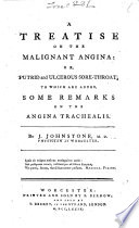 A treatise on the Malignant Angina  or  putrid and ulcerous sore throat  To which are added some remarks on the angina trachealis