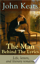 John Keats - The Man Behind The Lyrics: Life, letters, and literary remains