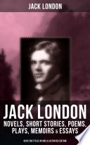 JACK LONDON  Novels  Short Stories  Poems  Plays  Memoirs   Essays  Over 250 Titles in One Illustrated Edition