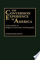 The Conversion Experience in America A Sourcebook on Religious Conversion Autobiography