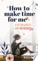 How To Make Time For Me A Self Care Guide To Happy Motherhood Parenting
