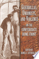 Guerrillas  Unionists   Violence on the Confederate Homefront  p