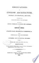 Observations on English Architecture  Military  Ecclesiastical  and Civil  Compared with Similar Buildings on the Continent   Including a Critical Itinerary of Oxford and Cambridge  Also Historical Notices of Stained Glass  Ornamental Gardening   c   with Chronological Tables and Dimensions of the Cathedral and Conventional Churches