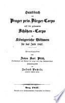 Handbuch der Prager priv. Bürger-Corps und der gesammten Schützen-Corps im Königreiche Böhmen für das Jahr 1847. Hrsg. von Anton Karl Pitsch