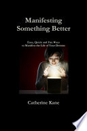 Manifesting Something Better Easy Quick And Fun Ways To Manifest The Life Of Your Dreams