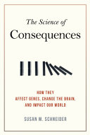 The science of consequences : how they affect genes, change the brain, and impact our world /