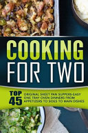 Cooking for Two  Top 45 Original Sheet Pan Suppers Easy One Tray Oven Dinners from Appetizers to Sides to Main Dishes