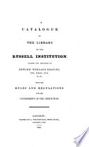A Catalogue of the Library of the Russell Institution Classed and Arranged by Edward Wedlake Brayley : with the Rules and Regulations for the Government of the Institution