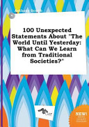 100 Unexpected Statements About The World Until Yesterday : absorbing (if not at times crackpot!), original...