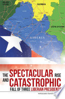 The Spectacular Rise And Catastrophic Fall Of Three Liberian Presidents book