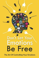 Don T Let Your Emotions Be Free The Art Of Controlling Your Emotions