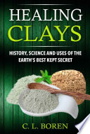 Healing Clays History Science And Uses Of The Earth S Best Kept Secret