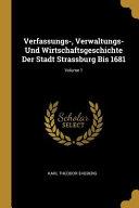 Verfassungs-, Verwaltungs- Und Wirtschaftsgeschichte Der Stadt Strassburg Bis 1681;