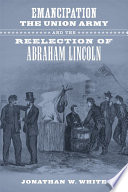 Emancipation  the Union Army  and the Reelection of Abraham Lincoln