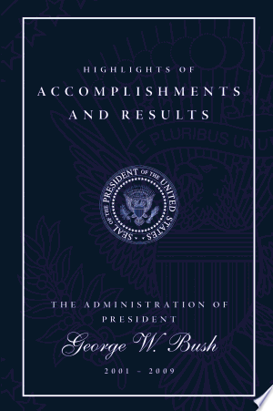 Highlights of Accomplishments and Results: The Administration of President George W. Bush 2001 - 2009 - ISBN:9781600375828