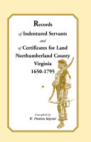 Records of Indentured Servants and of Certificates for Land  Northumberland County  Virginia  1650 1795