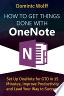 How to Get Things Done with OneNote Set Up OneNote for GTD in 15 Minutes, Improve Productivity and Lead Your Way to Success