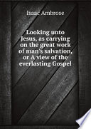 Ebook Looking unto Jesus, as carrying on the great work of man's salvation, or A view of the everlasting Gospel Epub I.Ambrose Apps Read Mobile