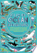 Atlas of Ocean Adventures: Plunge into the depths of the ocean and discover wonderful sea creatures, incredible habitats, and unmissable underwater events
