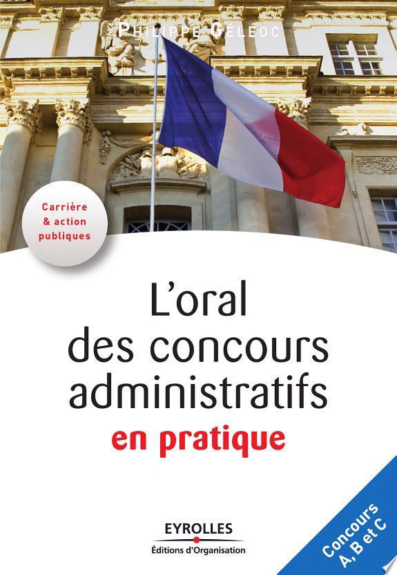 L'oral des concours administratifs en pratique / Philippe Géléoc.- Paris : Eyrolles : Éd. d'Organisation , DL 2010