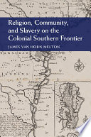 Religion  Community  and Slavery on the Colonial Southern Frontier