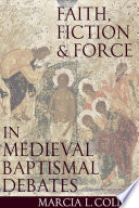 Faith  Force and Fiction in Medieval Baptismal Debates