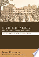 Divine Healing: The Formative Years: 1830-1890 Theological Roots in the Transatlantic World
