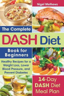 The Complete Dash Diet Book For Beginners Healthy Recipes For Weight Loss Lower Blood Pressure And Preventing Diabetes A 14 Day Dash Diet Meal Plan