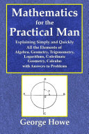 Mathematics for the Practical Man - Explaining Simply and Quickly All the Elements of Algebra, Geometry, Trigonometry, Logarithms, Cooíördinate Geometry, Calculus with Answers to Problems