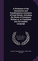 download ebook a dictionary of the anonymous and pseudonymous literature of great britain. including the works of foreigners written in, or translated into the english language pdf epub