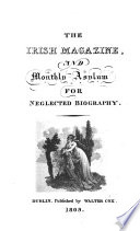 The Irish magazine  and monthly asylum for neglected biography  Feb  Nov  1808  Jan  1809   July 1812