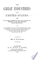 The Great Industries of the United States  Being an Historical Summary of the Origin  Growth and Perfection of the Chief Industrial Arts of this Country  by Horace Greeley     and Other Eminent Writers  Etc