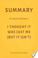 Summary Of Bren Brown S I Thought It Was Just Me But It Isn T By Milkyway Media