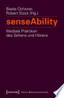 senseAbility - Mediale Praktiken des Sehens und Hörens