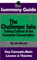 SUMMARY: The Challenger Sale: Taking Control of the Customer Conversation: BY Matthew Dixon & Brent Asamson   The MW Summary Guide