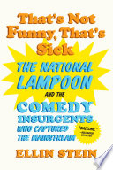 That s Not Funny  That s Sick  The National Lampoon and the Comedy Insurgents Who Captured the Mainstream