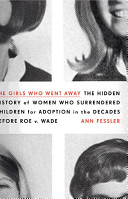 The Girls Who Went Away  The Hidden History of Women Who Surrendered Children for Adoption in the Decades Before Roe v  Wade