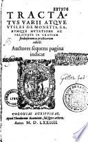 Tractatus Varii Atque Utiles De Monetis Earumque Mutatione Ac Falsitate In Gratiam Studiosorum Ac Practicorum Collecti