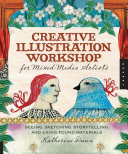 Creative Illustration Workshop For Mixed-Media Artists : it, this exciting workshop-style book provides practical, inspiring,...